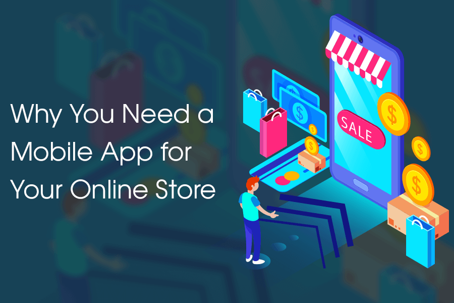 Why You Need A Mobile App For Your Online Store