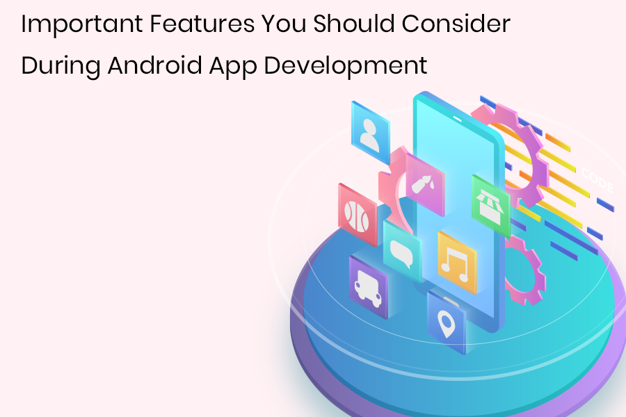Important Features You Should Consider During Android App Development