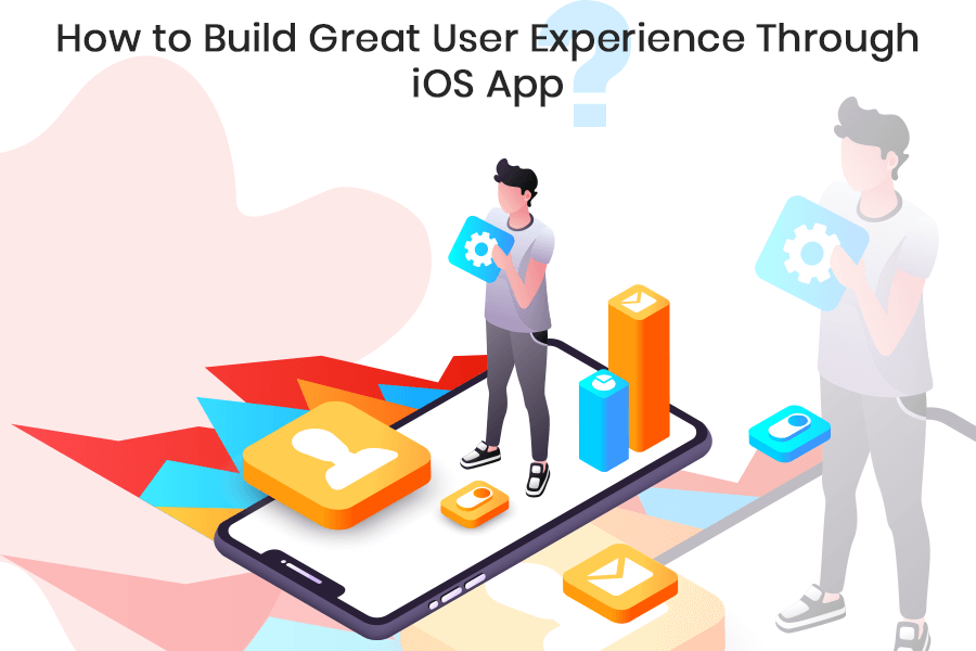 How To Build Great User Experience Through iOS App